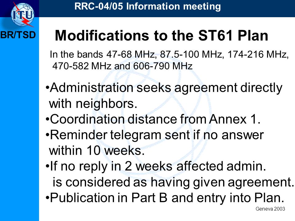 BR/TSD Geneva 2003 RRC-04/05 Information meeting Modifications to the ST61 Plan In the bands 47-68 MHz, 87.5-100 MHz, 174-216 MHz, 470-582 MHz and 606