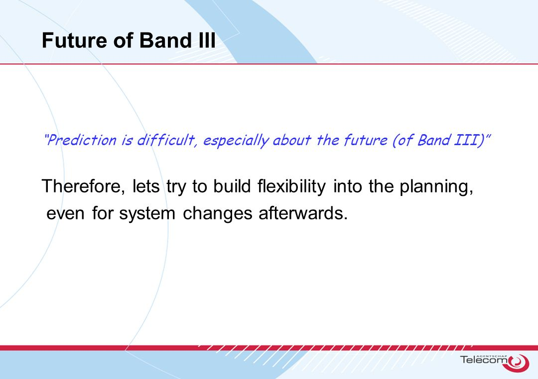 Future of Band III Prediction is difficult, especially about the future (of Band III) Therefore, lets try to build flexibility into the planning, even