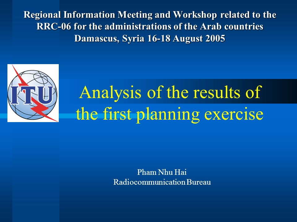 RRC information meeting and workshop - Damascus, Syria 16-18 August 2005 Outline Purpose of the first planning exercise Input data Planning process Overall results Analysis of the results Elements impacting on the results Conclusions