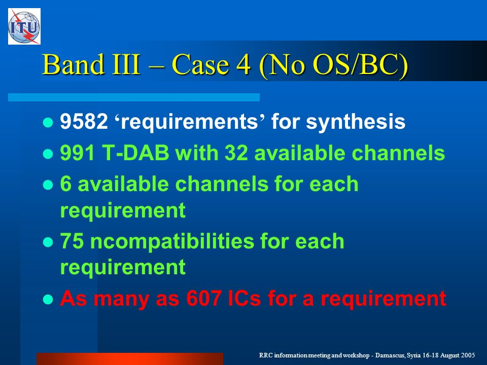 RRC information meeting and workshop - Damascus, Syria 16-18 August 2005 Band III – Case 4 (No OS/BC) 9582 requirements for synthesis 991 T-DAB with 32 available channels 6 available channels for each requirement 75 ncompatibilities for each requirement As many as 607 ICs for a requirement