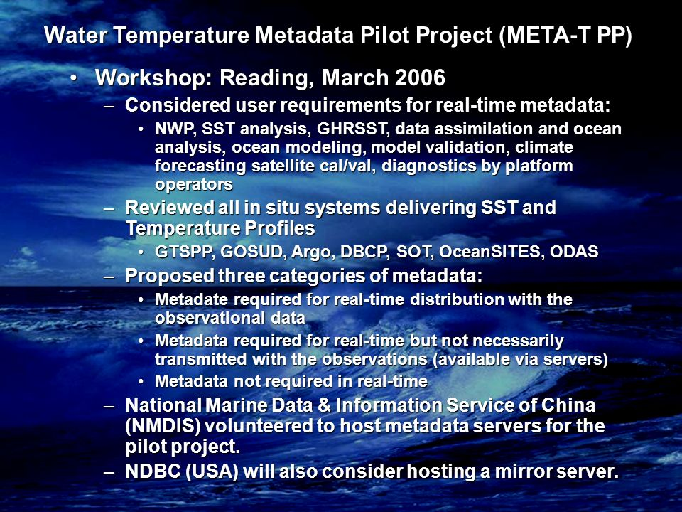 Water Temperature Metadata Pilot Project (META-T PP) Workshop: Reading, March 2006Workshop: Reading, March 2006 –Considered user requirements for real-time metadata: NWP, SST analysis, GHRSST, data assimilation and ocean analysis, ocean modeling, model validation, climate forecasting satellite cal/val, diagnostics by platform operatorsNWP, SST analysis, GHRSST, data assimilation and ocean analysis, ocean modeling, model validation, climate forecasting satellite cal/val, diagnostics by platform operators –Reviewed all in situ systems delivering SST and Temperature Profiles GTSPP, GOSUD, Argo, DBCP, SOT, OceanSITES, ODASGTSPP, GOSUD, Argo, DBCP, SOT, OceanSITES, ODAS –Proposed three categories of metadata: Metadate required for real-time distribution with the observational dataMetadate required for real-time distribution with the observational data Metadata required for real-time but not necessarily transmitted with the observations (available via servers)Metadata required for real-time but not necessarily transmitted with the observations (available via servers) Metadata not required in real-timeMetadata not required in real-time –National Marine Data & Information Service of China (NMDIS) volunteered to host metadata servers for the pilot project.