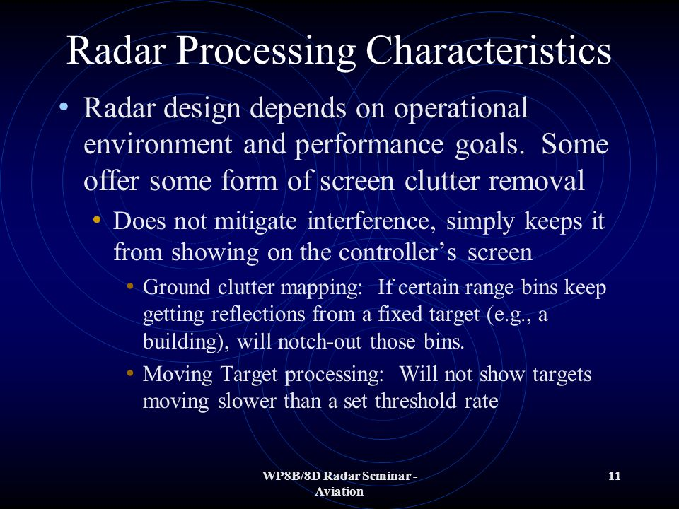 WP8B/8D Radar Seminar - Aviation 11 Radar Processing Characteristics Radar design depends on operational environment and performance goals. Some offer