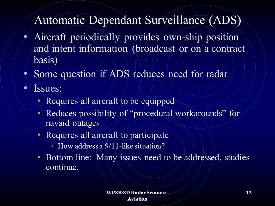 WP8B/8D Radar Seminar - Aviation 12 Automatic Dependant Surveillance (ADS) Aircraft periodically provides own-ship position and intent information (broadcast or on a contract basis) Some question if ADS reduces need for radar Issues: Requires all aircraft to be equipped Reduces possibility of procedural workarounds for navaid outages Requires all aircraft to participate How address a 9/11-like situation.