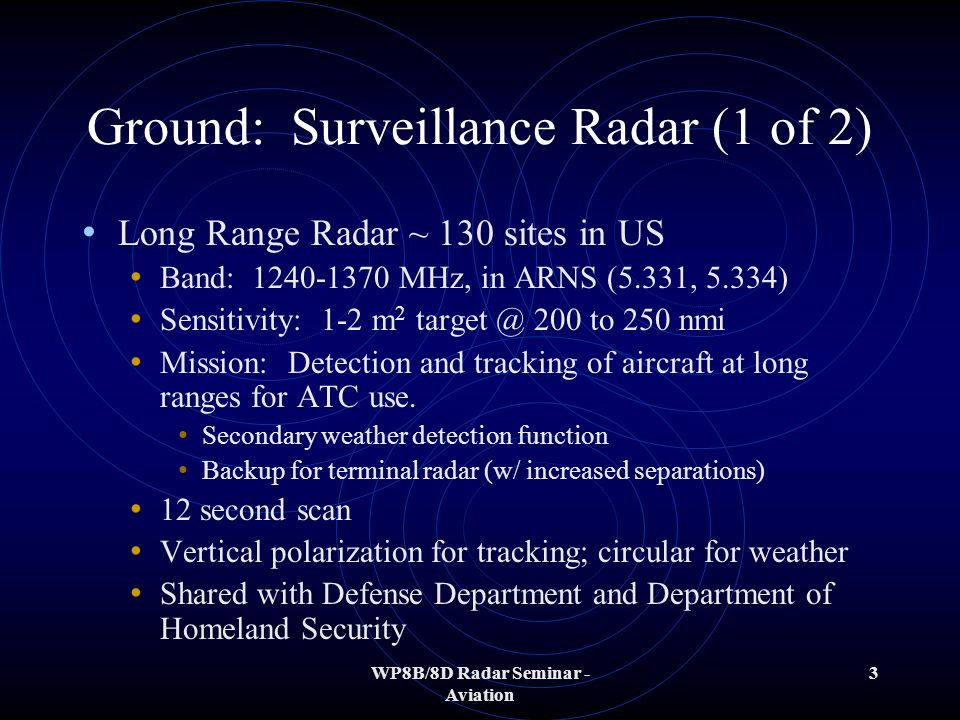 WP8B/8D Radar Seminar - Aviation 3 Ground: Surveillance Radar (1 of 2) Long Range Radar ~ 130 sites in US Band: 1240-1370 MHz, in ARNS (5.331, 5.334) Sensitivity: 1-2 m 2 target @ 200 to 250 nmi Mission: Detection and tracking of aircraft at long ranges for ATC use.