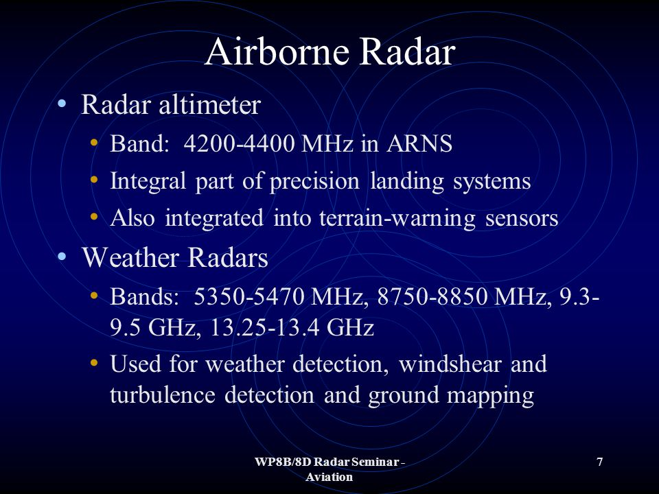 WP8B/8D Radar Seminar - Aviation 7 Airborne Radar Radar altimeter Band: 4200-4400 MHz in ARNS Integral part of precision landing systems Also integrated into terrain-warning sensors Weather Radars Bands: 5350-5470 MHz, 8750-8850 MHz, 9.3- 9.5 GHz, 13.25-13.4 GHz Used for weather detection, windshear and turbulence detection and ground mapping