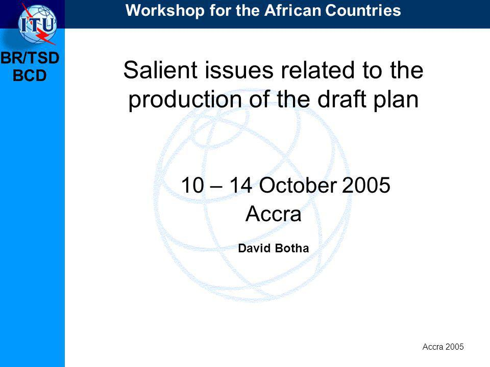 BR/TSD Accra 2005 BCD Salient issues related to the production of the draft plan 10 – 14 October 2005 Accra David Botha Workshop for the African Countries
