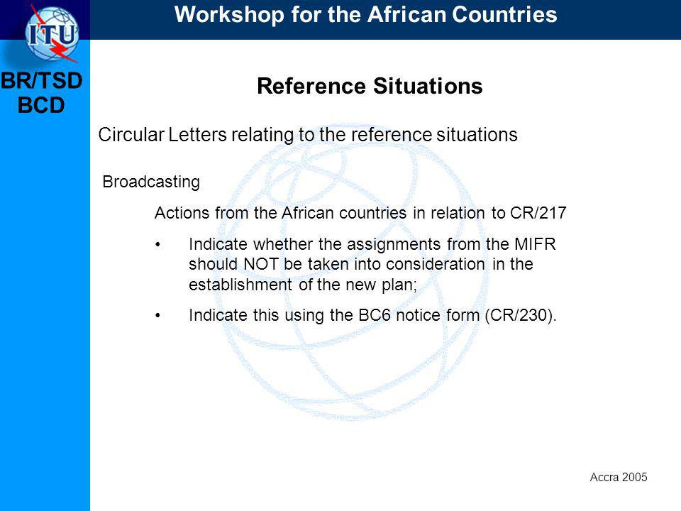 BR/TSD Accra 2005 BCD Reference Situations Circular Letters relating to the reference situations Actions from the African countries in relation to CR/217 Indicate whether the assignments from the MIFR should NOT be taken into consideration in the establishment of the new plan; Indicate this using the BC6 notice form (CR/230).