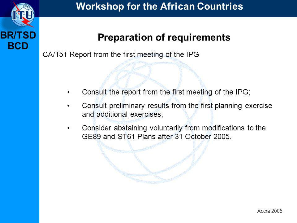 BR/TSD Accra 2005 BCD Preparation of requirements CA/151 Report from the first meeting of the IPG Consult the report from the first meeting of the IPG; Consult preliminary results from the first planning exercise and additional exercises; Consider abstaining voluntarily from modifications to the GE89 and ST61 Plans after 31 October 2005.