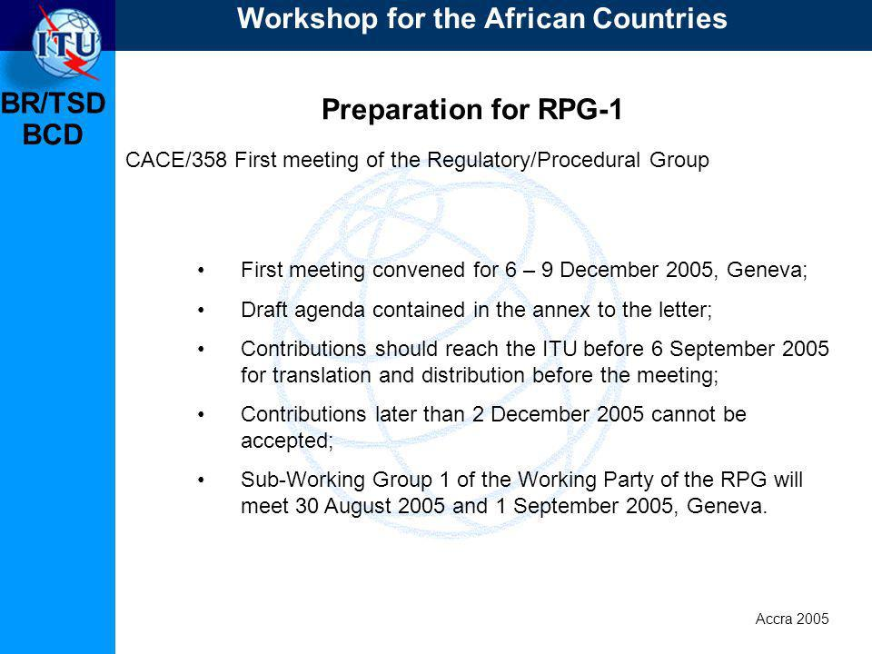 BR/TSD Accra 2005 BCD Preparation for RPG-1 CACE/358 First meeting of the Regulatory/Procedural Group First meeting convened for 6 – 9 December 2005, Geneva; Draft agenda contained in the annex to the letter; Contributions should reach the ITU before 6 September 2005 for translation and distribution before the meeting; Contributions later than 2 December 2005 cannot be accepted; Sub-Working Group 1 of the Working Party of the RPG will meet 30 August 2005 and 1 September 2005, Geneva.