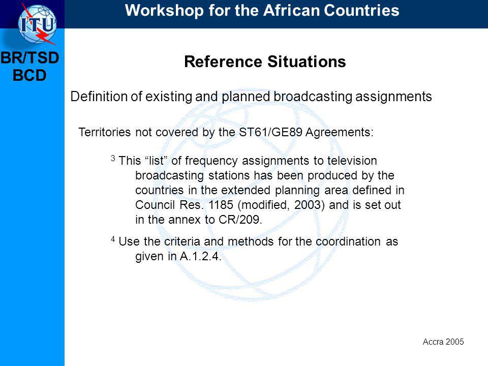 BR/TSD Accra 2005 BCD Reference Situations Definition of existing and planned broadcasting assignments Territories not covered by the ST61/GE89 Agreements: 3 This list of frequency assignments to television broadcasting stations has been produced by the countries in the extended planning area defined in Council Res.