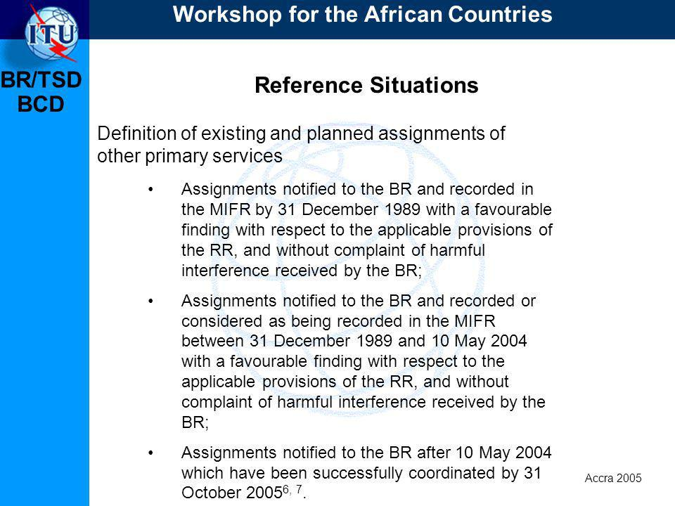 BR/TSD Accra 2005 BCD Reference Situations Definition of existing and planned assignments of other primary services Assignments notified to the BR and recorded in the MIFR by 31 December 1989 with a favourable finding with respect to the applicable provisions of the RR, and without complaint of harmful interference received by the BR; Assignments notified to the BR and recorded or considered as being recorded in the MIFR between 31 December 1989 and 10 May 2004 with a favourable finding with respect to the applicable provisions of the RR, and without complaint of harmful interference received by the BR; Assignments notified to the BR after 10 May 2004 which have been successfully coordinated by 31 October 2005 6, 7.