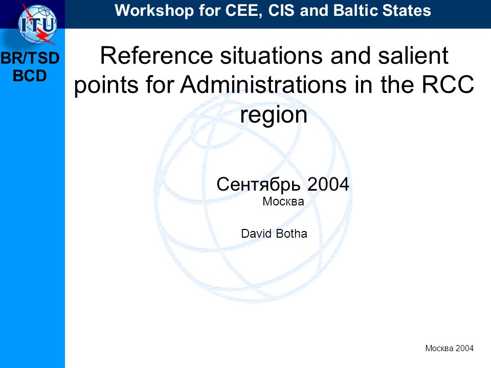 BR/TSD Москва 2004 Workshop for CEE, CIS and Baltic States BCD Reference situations and salient points for Administrations in the RCC region Сентябрь 2004 Москва David Botha