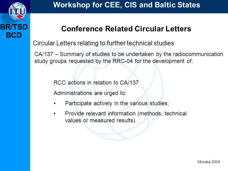 BR/TSD Москва 2004 Workshop for CEE, CIS and Baltic States BCD Conference Related Circular Letters RCC actions in relation to CA/137 Administrations are urged to: Participate actively in the various studies; Provide relevant information (methods, technical values or measured results).