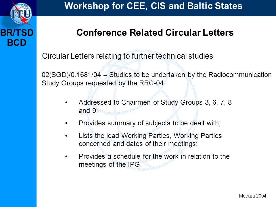 BR/TSD Москва 2004 Workshop for CEE, CIS and Baltic States BCD Conference Related Circular Letters Addressed to Chairmen of Study Groups 3, 6, 7, 8 and 9; Provides summary of subjects to be dealt with; Lists the lead Working Parties, Working Parties concerned and dates of their meetings; Provides a schedule for the work in relation to the meetings of the IPG.