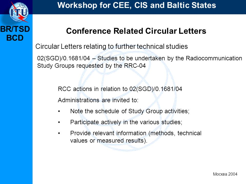 BR/TSD Москва 2004 Workshop for CEE, CIS and Baltic States BCD Conference Related Circular Letters RCC actions in relation to 02(SGD)/0.1681/04 Administrations are invited to: Note the schedule of Study Group activities; Participate actively in the various studies; Provide relevant information (methods, technical values or measured results).