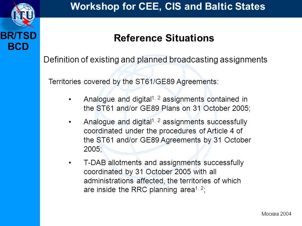 BR/TSD Москва 2004 Workshop for CEE, CIS and Baltic States BCD Reference Situations Definition of existing and planned broadcasting assignments Territories covered by the ST61/GE89 Agreements: Analogue and digital 1, 2 assignments contained in the ST61 and/or GE89 Plans on 31 October 2005; Analogue and digital 1, 2 assignments successfully coordinated under the procedures of Article 4 of the ST61 and/or GE89 Agreements by 31 October 2005; T-DAB allotments and assignments successfully coordinated by 31 October 2005 with all administrations affected, the territories of which are inside the RRC planning area 1, 2 ;