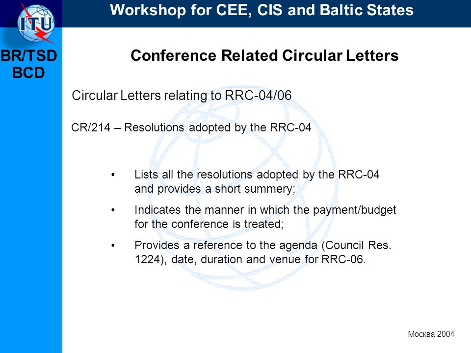 BR/TSD Москва 2004 Workshop for CEE, CIS and Baltic States BCD Conference Related Circular Letters Lists all the resolutions adopted by the RRC-04 and provides a short summery; Indicates the manner in which the payment/budget for the conference is treated; Provides a reference to the agenda (Council Res.
