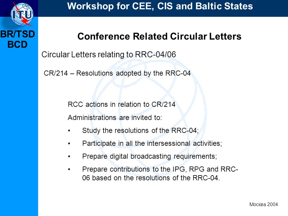 BR/TSD Москва 2004 Workshop for CEE, CIS and Baltic States BCD Conference Related Circular Letters RCC actions in relation to CR/214 Administrations are invited to: Study the resolutions of the RRC-04; Participate in all the intersessional activities; Prepare digital broadcasting requirements; Prepare contributions to the IPG, RPG and RRC- 06 based on the resolutions of the RRC-04.