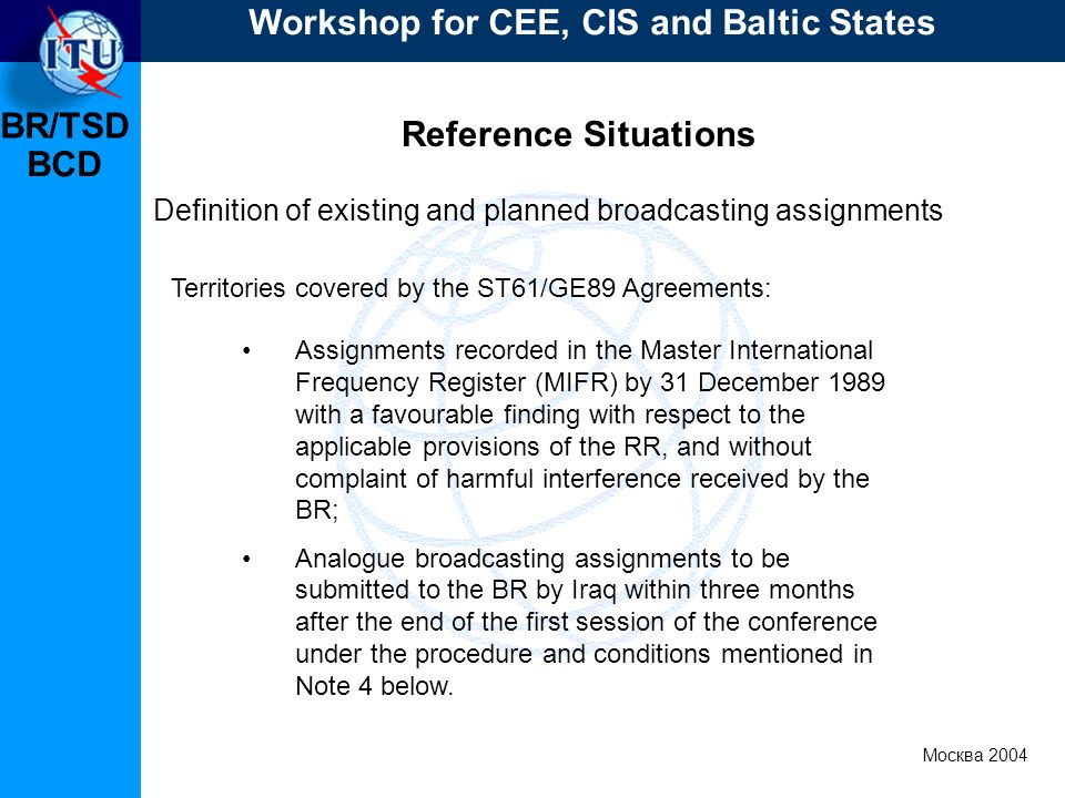BR/TSD Москва 2004 Workshop for CEE, CIS and Baltic States BCD Reference Situations Definition of existing and planned broadcasting assignments Territories covered by the ST61/GE89 Agreements: Assignments recorded in the Master International Frequency Register (MIFR) by 31 December 1989 with a favourable finding with respect to the applicable provisions of the RR, and without complaint of harmful interference received by the BR; Analogue broadcasting assignments to be submitted to the BR by Iraq within three months after the end of the first session of the conference under the procedure and conditions mentioned in Note 4 below.