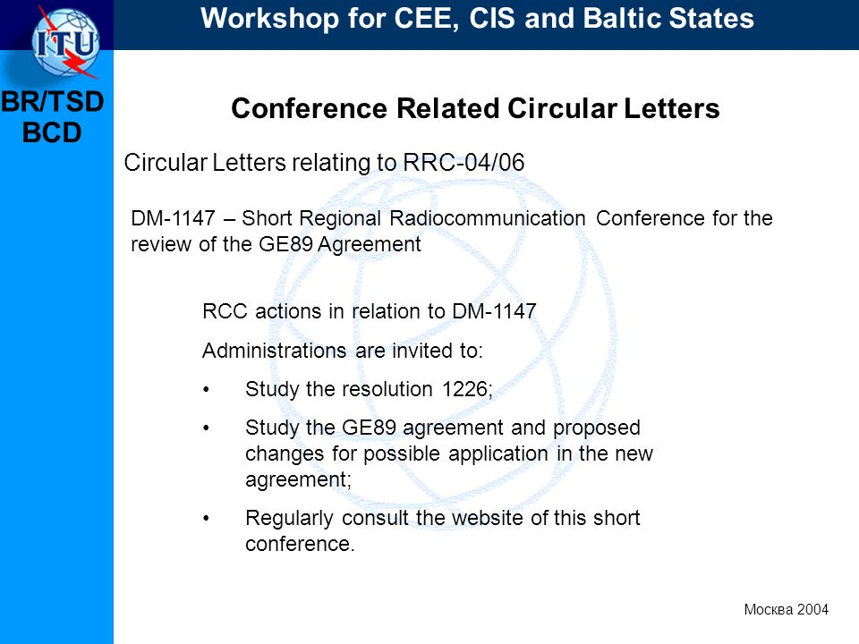 BR/TSD Москва 2004 Workshop for CEE, CIS and Baltic States BCD Conference Related Circular Letters RCC actions in relation to DM-1147 Administrations are invited to: Study the resolution 1226; Study the GE89 agreement and proposed changes for possible application in the new agreement; Regularly consult the website of this short conference.