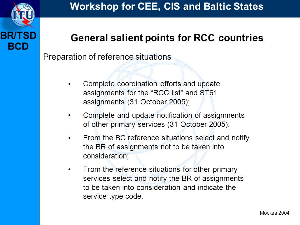 BR/TSD Москва 2004 Workshop for CEE, CIS and Baltic States BCD General salient points for RCC countries Complete coordination efforts and update assignments for the RCC list and ST61 assignments (31 October 2005); Complete and update notification of assignments of other primary services (31 October 2005); From the BC reference situations select and notify the BR of assignments not to be taken into consideration; From the reference situations for other primary services select and notify the BR of assignments to be taken into consideration and indicate the service type code.