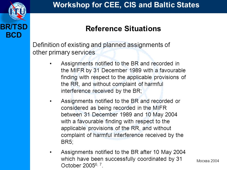 BR/TSD Москва 2004 Workshop for CEE, CIS and Baltic States BCD Reference Situations Definition of existing and planned assignments of other primary services Assignments notified to the BR and recorded in the MIFR by 31 December 1989 with a favourable finding with respect to the applicable provisions of the RR, and without complaint of harmful interference received by the BR; Assignments notified to the BR and recorded or considered as being recorded in the MIFR between 31 December 1989 and 10 May 2004 with a favourable finding with respect to the applicable provisions of the RR, and without complaint of harmful interference received by the BR5; Assignments notified to the BR after 10 May 2004 which have been successfully coordinated by 31 October , 7.