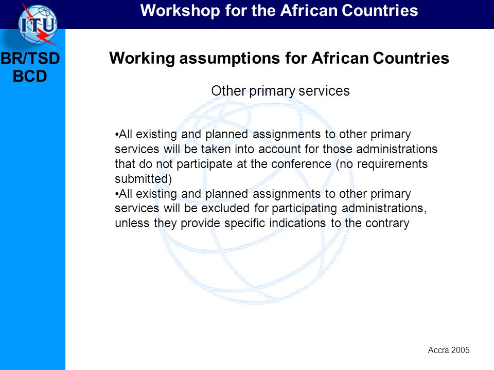BR/TSD Accra 2005 BCD Workshop for the African Countries Working assumptions for African Countries All existing and planned assignments to other prima