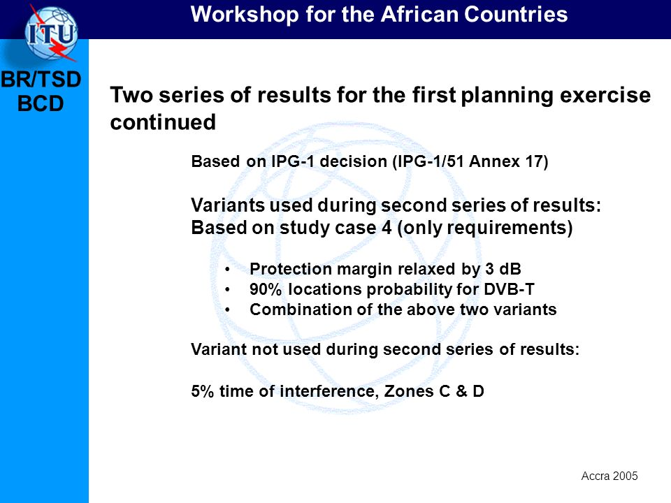 BR/TSD Accra 2005 BCD Workshop for the African Countries Based on IPG-1 decision (IPG-1/51 Annex 17) Variants used during second series of results: Ba