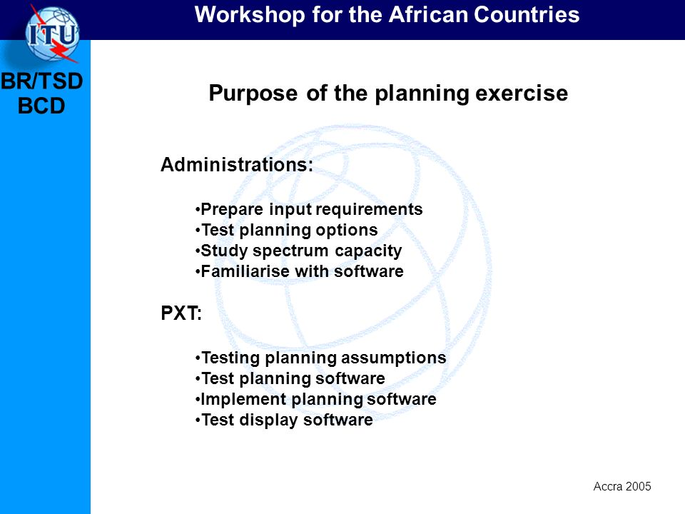 BR/TSD Accra 2005 BCD Workshop for the African Countries Administrations: Prepare input requirements Test planning options Study spectrum capacity Fam