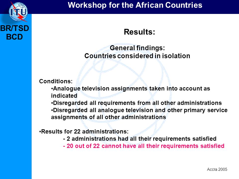 BR/TSD Accra 2005 BCD Workshop for the African Countries General findings: Countries considered in isolation Results: Conditions: Analogue television