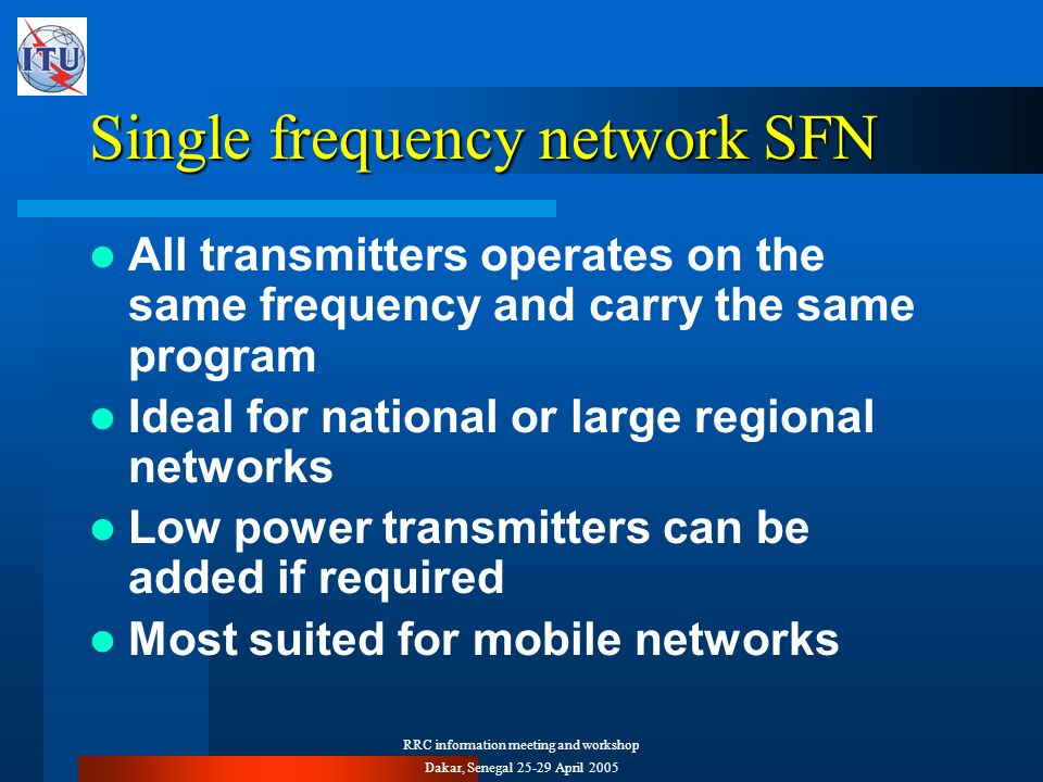 RRC information meeting and workshop Dakar, Senegal 25-29 April 2005 Single frequency network SFN All transmitters operates on the same frequency and carry the same program Ideal for national or large regional networks Low power transmitters can be added if required Most suited for mobile networks