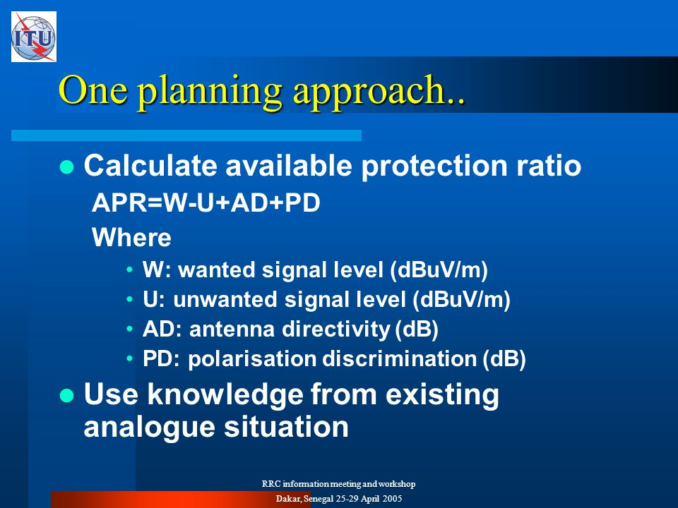RRC information meeting and workshop Dakar, Senegal 25-29 April 2005 One planning approach.. Calculate available protection ratio APR=W-U+AD+PD Where