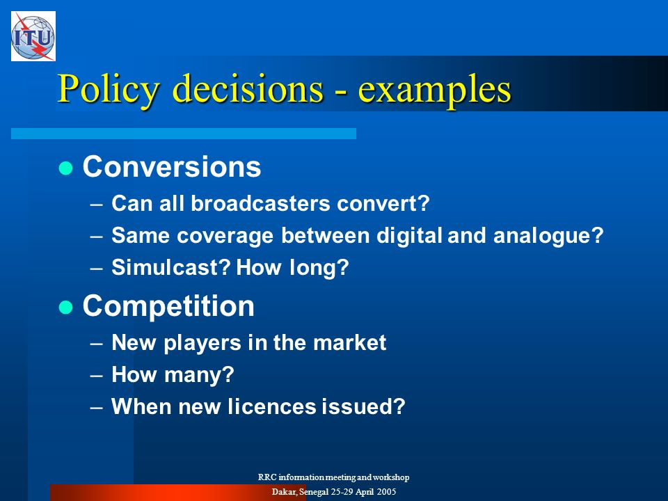 RRC information meeting and workshop Dakar, Senegal 25-29 April 2005 Policy decisions - examples Conversions –Can all broadcasters convert.