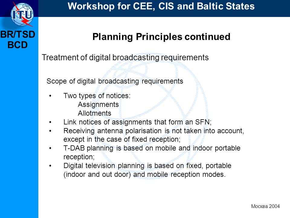 BR/TSD Москва 2004 Workshop for CEE, CIS and Baltic States BCD Planning Principles continued Treatment of digital broadcasting requirements Two types