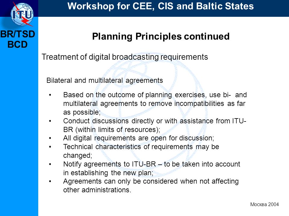 BR/TSD Москва 2004 Workshop for CEE, CIS and Baltic States BCD Planning Principles continued Treatment of digital broadcasting requirements Based on t
