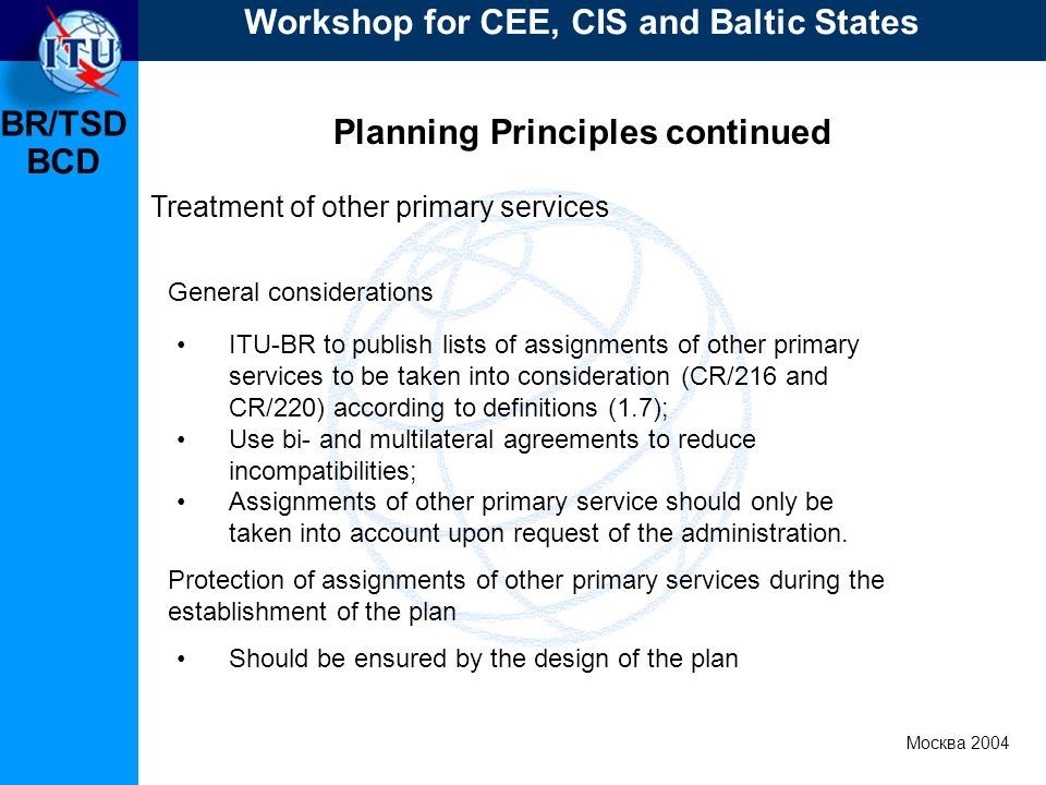 BR/TSD Москва 2004 Workshop for CEE, CIS and Baltic States BCD Planning Principles continued Treatment of other primary services ITU-BR to publish lis