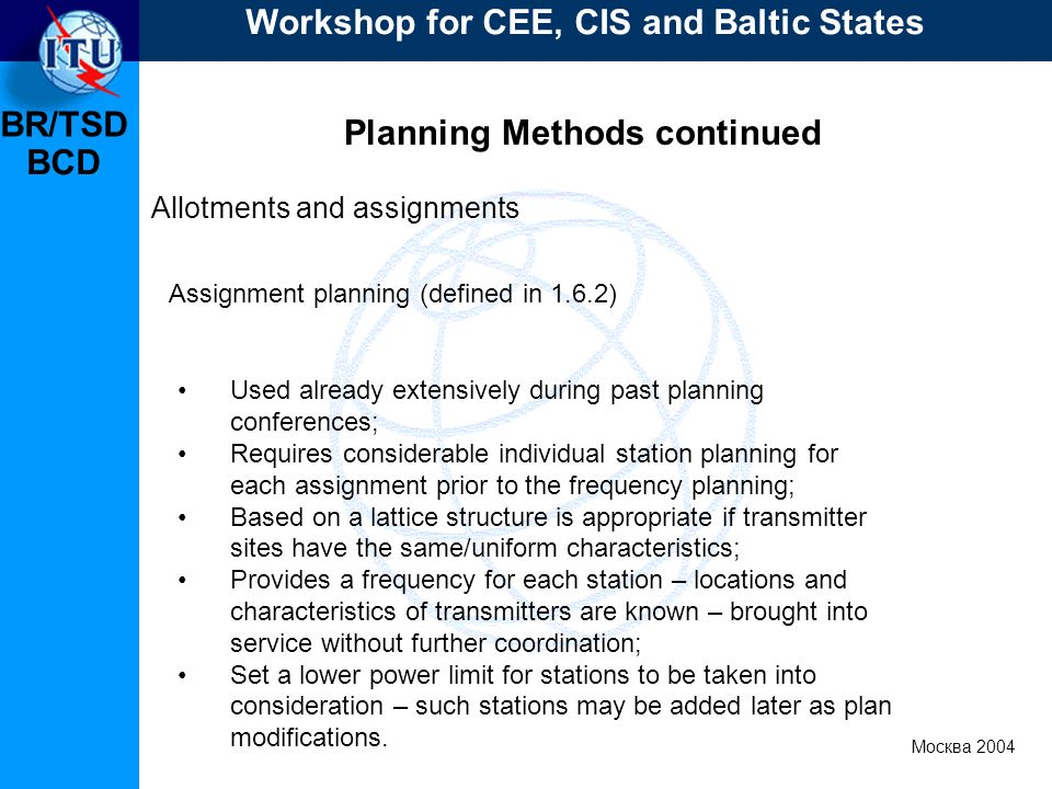 BR/TSD Москва 2004 Workshop for CEE, CIS and Baltic States BCD Planning Methods continued Allotments and assignments Used already extensively during p
