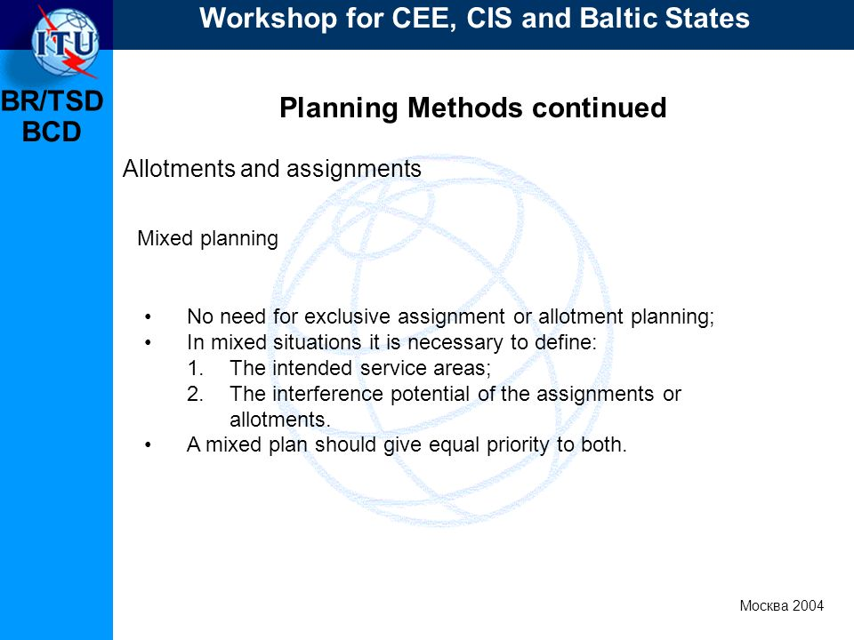 BR/TSD Москва 2004 Workshop for CEE, CIS and Baltic States BCD Planning Methods continued Allotments and assignments No need for exclusive assignment