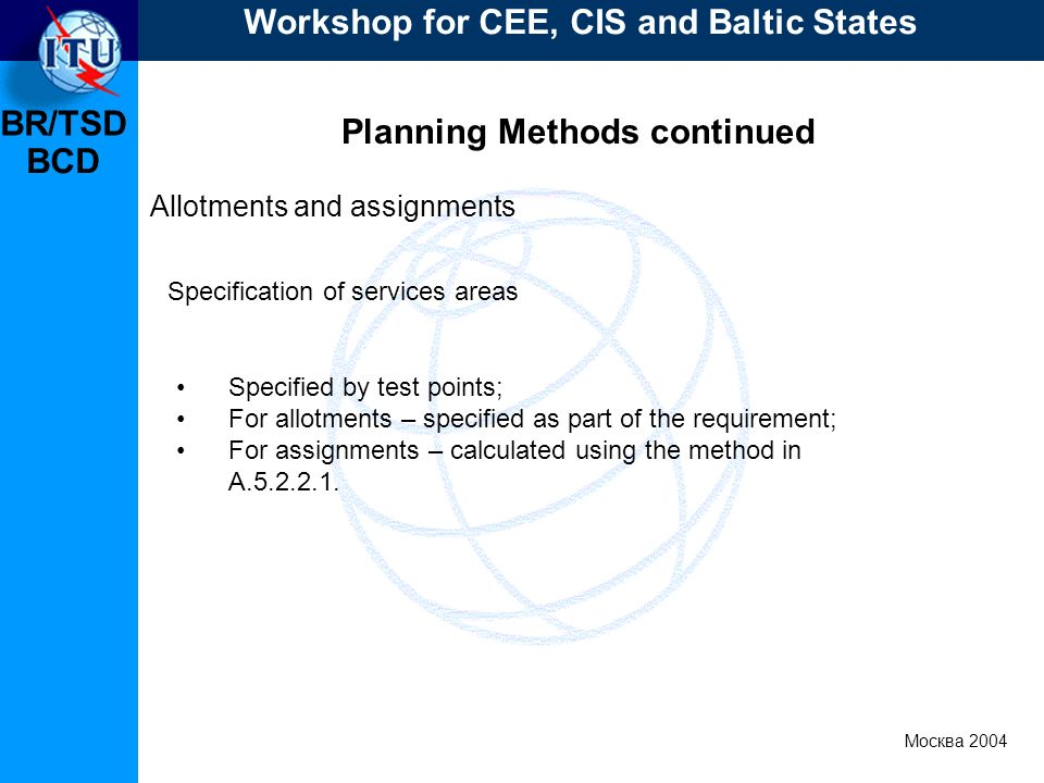 BR/TSD Москва 2004 Workshop for CEE, CIS and Baltic States BCD Planning Methods continued Allotments and assignments Specified by test points; For all