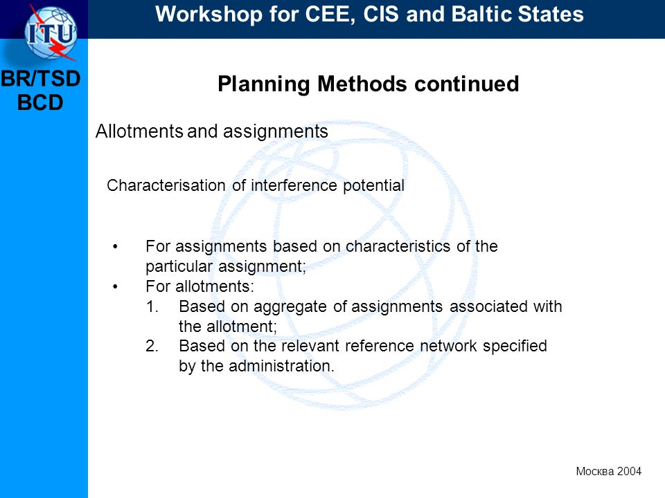 BR/TSD Москва 2004 Workshop for CEE, CIS and Baltic States BCD Planning Methods continued Allotments and assignments For assignments based on characte