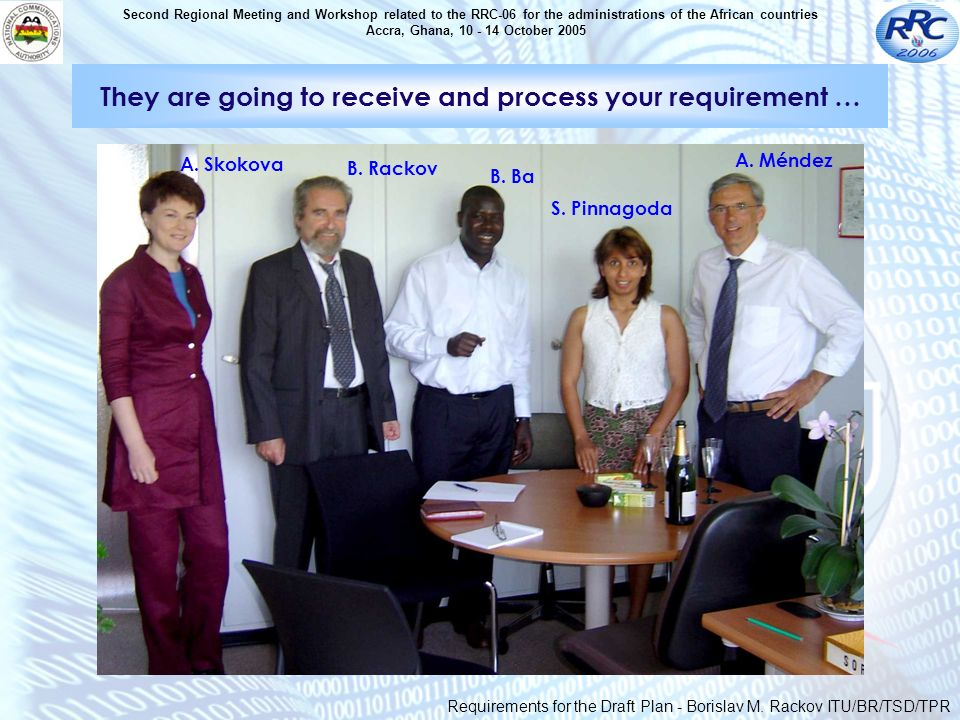 Second Regional Meeting and Workshop related to the RRC-06 for the administrations of the African countries Accra, Ghana, 10 - 14 October 2005 They are going to receive and process your requirement … A.