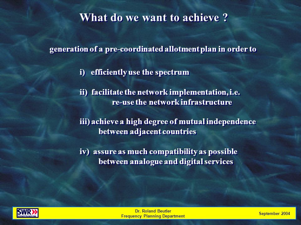 Dr. Roland Beutler Frequency Planning Department September 2004 What do we want to achieve .