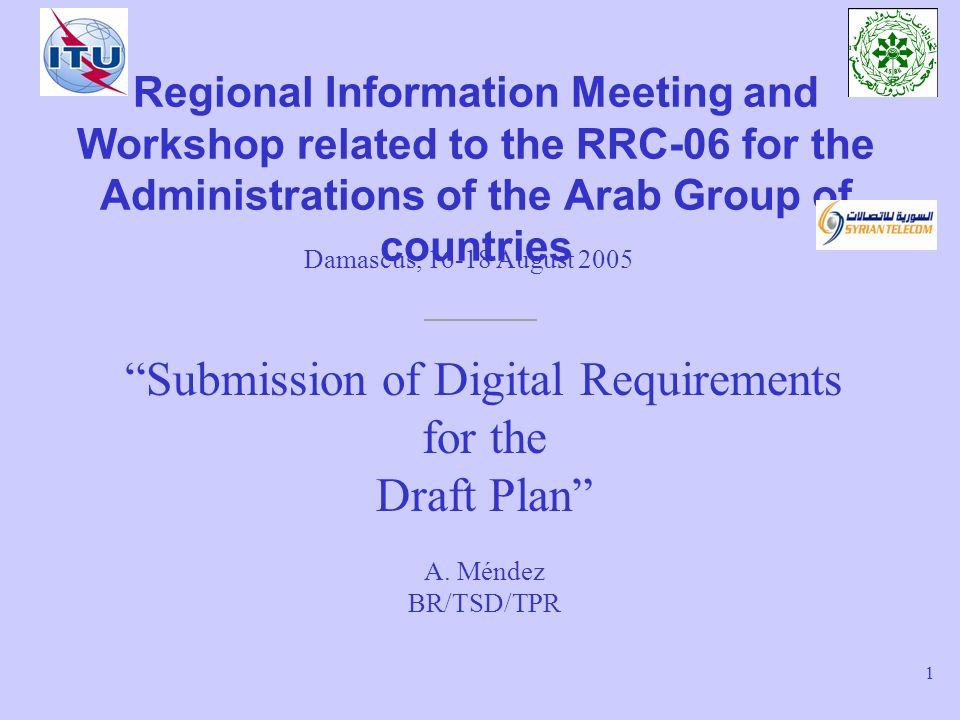 Notification of Digital requirements for the Draft Plan – Damascus, 16-18 August 2005 22 Submission of requirements to BR Preferably by Email –brmail@itu.int –Message subject: RRC- Submission of digital requirements for the Draft Plan –Message body: summary of file contents (N° of notices, notice types, etc), signature –Attachment: valid SGML file