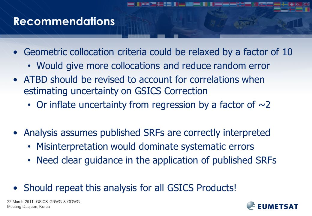 22 March 2011: GSICS GRWG & GDWG Meeting Daejeon, Korea Recommendations Geometric collocation criteria could be relaxed by a factor of 10 Would give more collocations and reduce random error ATBD should be revised to account for correlations when estimating uncertainty on GSICS Correction Or inflate uncertainty from regression by a factor of ~2 Analysis assumes published SRFs are correctly interpreted Misinterpretation would dominate systematic errors Need clear guidance in the application of published SRFs Should repeat this analysis for all GSICS Products!