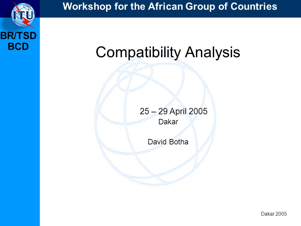 BR/TSD Dakar 2005 BCD Basis of the analysis Input data Conversion of analogue assignments from the reference situation or new requirements; Existing and planned analogue TV assignments taken into account; Existing and planned assignments to other primary services temporarily not taken into account.
