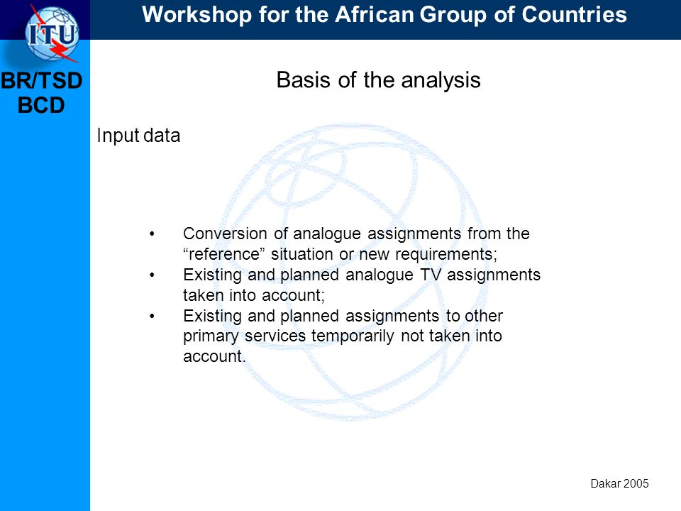 BR/TSD Dakar 2005 BCD Basis of the analysis Input data Conversion of analogue assignments from the reference situation or new requirements; Existing a