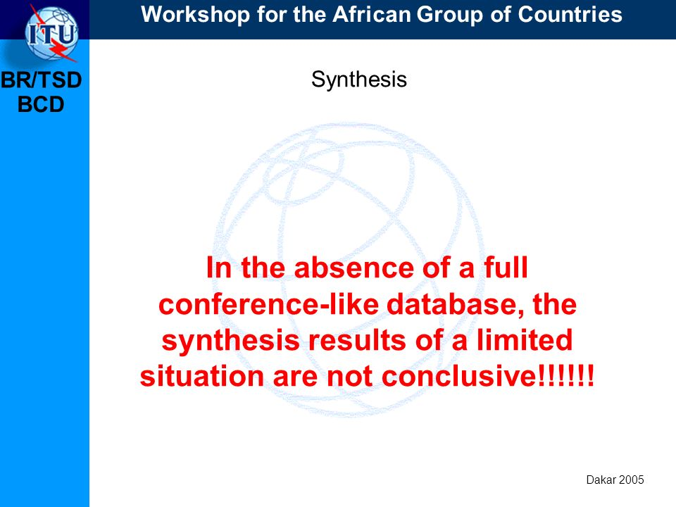 BR/TSD Dakar 2005 BCD Synthesis Synthesis the Swiss way Acceptable choices = Acceptable channels / frequency blocks Workshop for the African Group of Countries Dark blue Light blue Red Gold