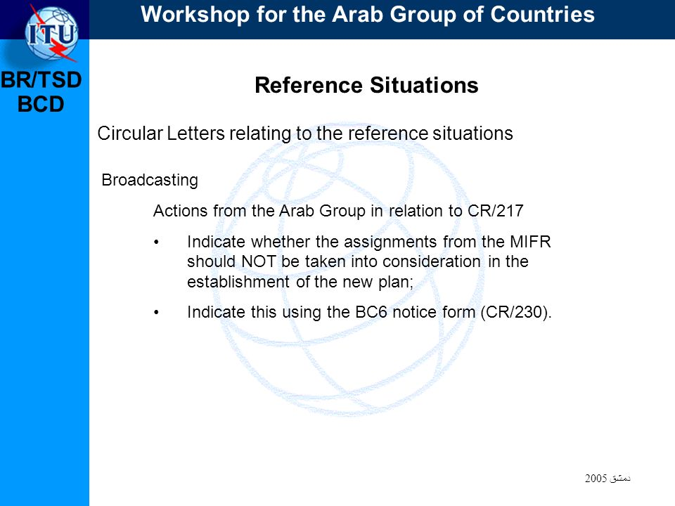 BR/TSD دمشق 2005 BCD Reference Situations Circular Letters relating to the reference situations Actions from the Arab Group in relation to CR/217 Indicate whether the assignments from the MIFR should NOT be taken into consideration in the establishment of the new plan; Indicate this using the BC6 notice form (CR/230).