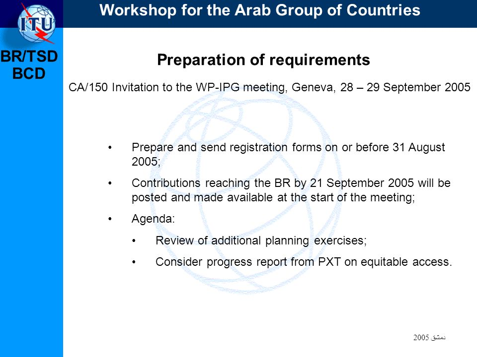 BR/TSD دمشق 2005 BCD Preparation of requirements CA/150 Invitation to the WP-IPG meeting, Geneva, 28 – 29 September 2005 Prepare and send registration
