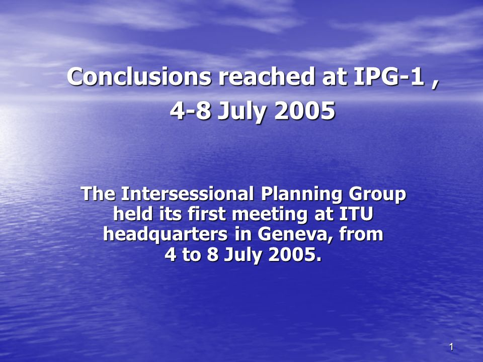 1 Conclusions reached at IPG-1, 4-8 July 2005 The Intersessional Planning Group held its first meeting at ITU headquarters in Geneva, from 4 to 8 July 2005.